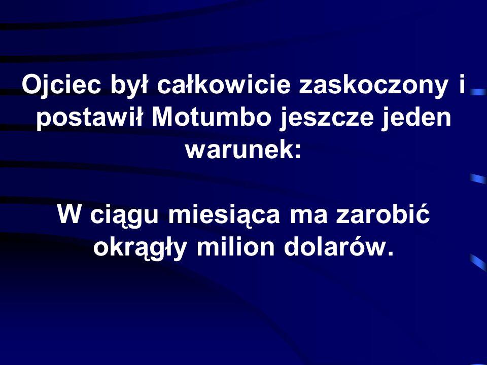Ojciec był całkowicie zaskoczony i postawił Motumbo jeszcze jeden warunek: W ciągu miesiąca ma zarobić okrągły milion dolarów.