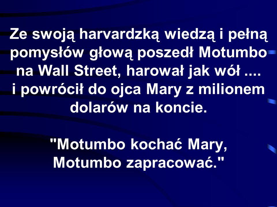 Ze swoją harvardzką wiedzą i pełną pomysłów głową poszedł Motumbo na Wall Street, harował jak wół ....