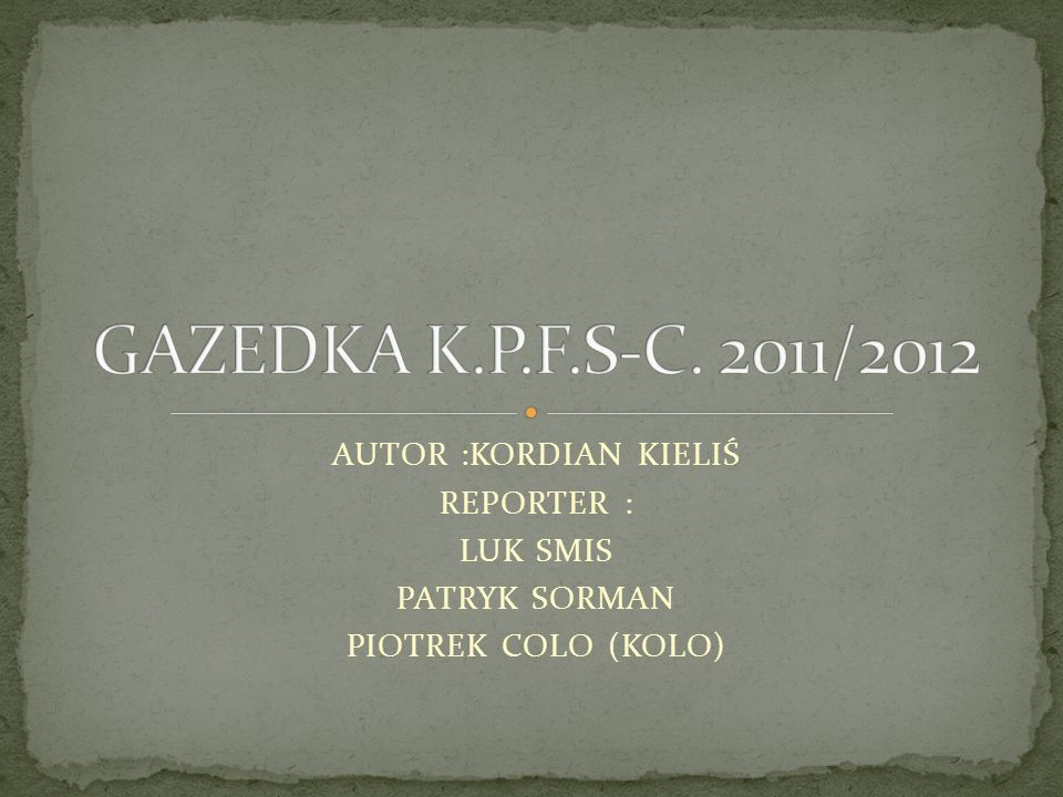 GAZEDKA K.P.F.S-C. 2011/2012 AUTOR :KORDIAN KIELIŚ REPORTER : LUK SMIS