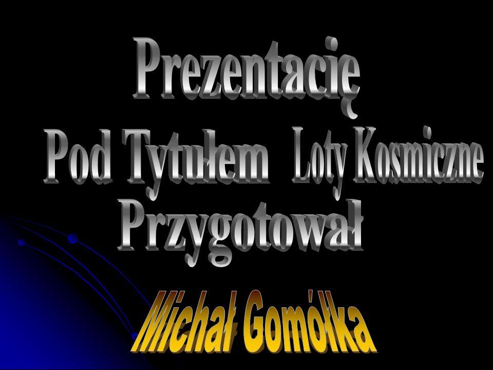 Prezentacię Loty Kosmiczne Pod Tytułem Przygotował Michał Gomółka