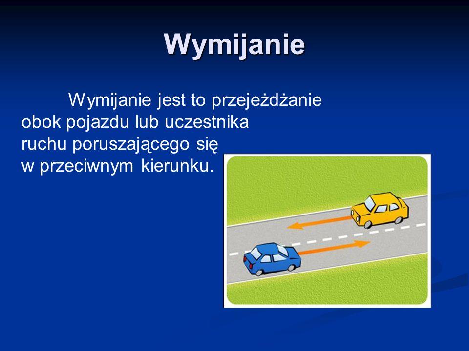 Wymijanie Wymijanie jest to przejeżdżanie obok pojazdu lub uczestnika