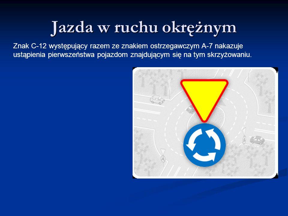 Jazda w ruchu okrężnym Znak C-12 występujący razem ze znakiem ostrzegawczym A-7 nakazuje.