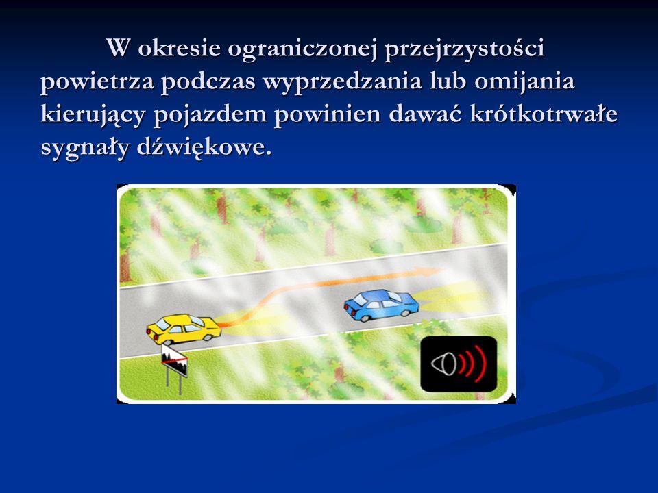 W okresie ograniczonej przejrzystości powietrza podczas wyprzedzania lub omijania kierujący pojazdem powinien dawać krótkotrwałe sygnały dźwiękowe.