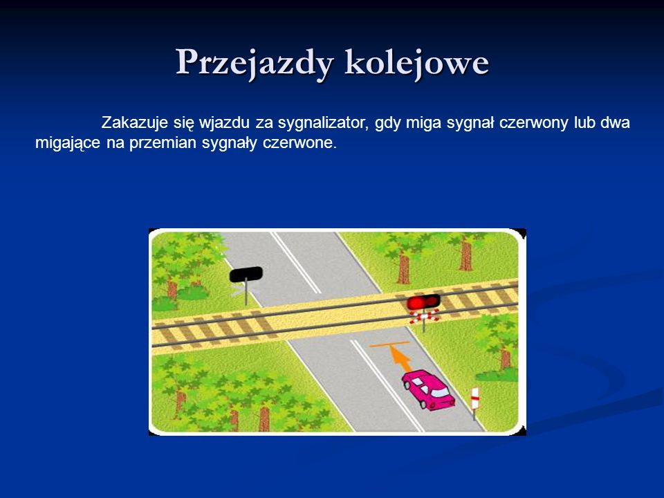 Przejazdy kolejowe Zakazuje się wjazdu za sygnalizator, gdy miga sygnał czerwony lub dwa.