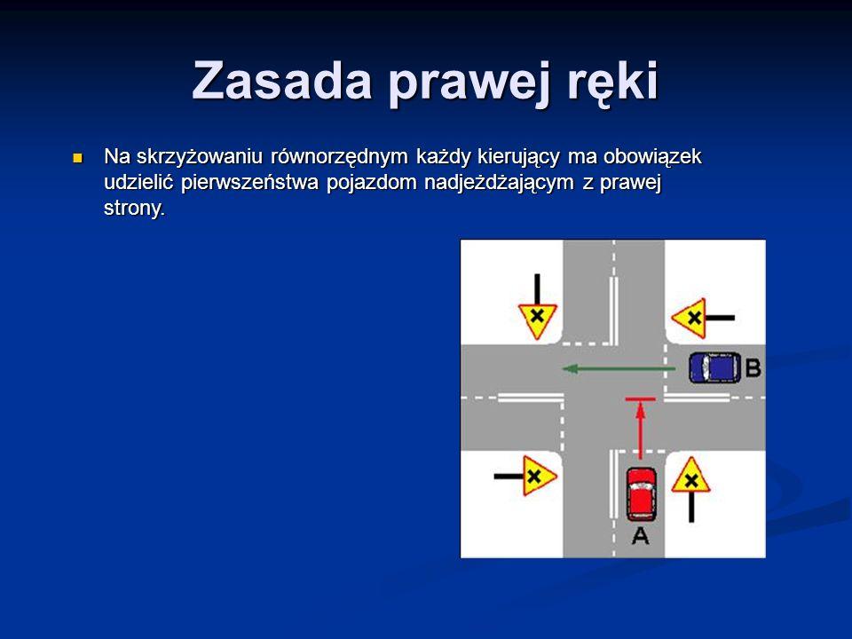 Zasada prawej ręki Na skrzyżowaniu równorzędnym każdy kierujący ma obowiązek udzielić pierwszeństwa pojazdom nadjeżdżającym z prawej strony.