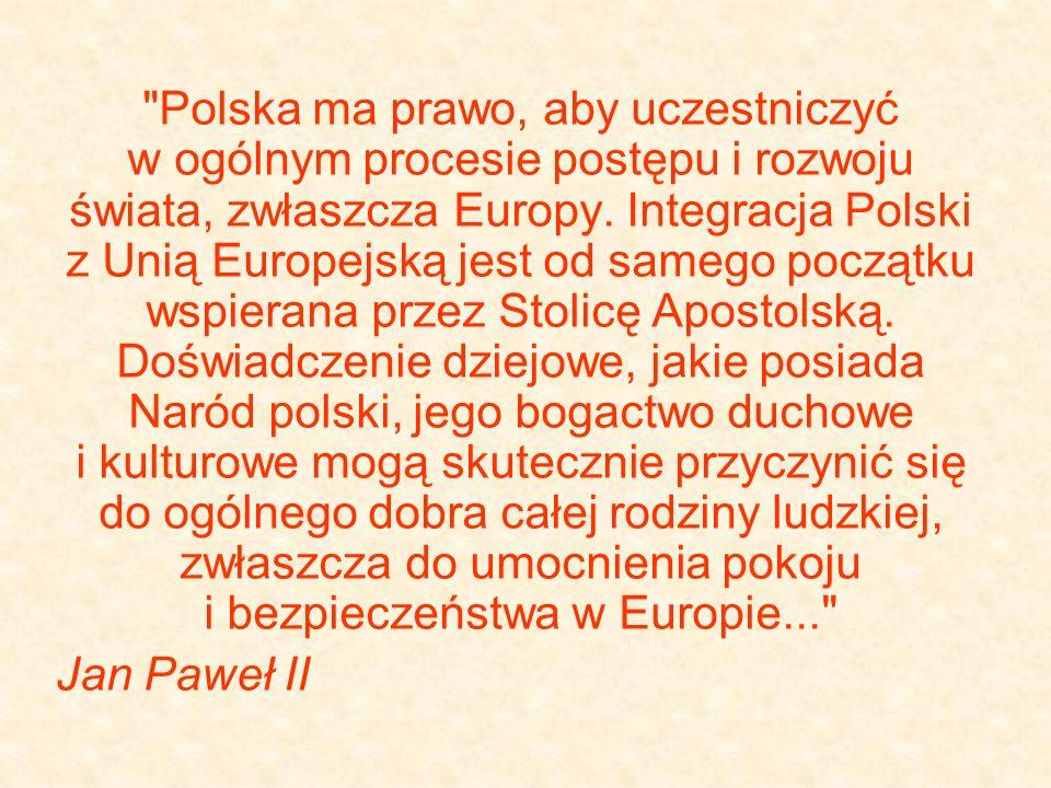 Polska ma prawo, aby uczestniczyć w ogólnym procesie postępu i rozwoju świata, zwłaszcza Europy. Integracja Polski z Unią Europejską jest od samego początku wspierana przez Stolicę Apostolską. Doświadczenie dziejowe, jakie posiada Naród polski, jego bogactwo duchowe i kulturowe mogą skutecznie przyczynić się do ogólnego dobra całej rodziny ludzkiej, zwłaszcza do umocnienia pokoju i bezpieczeństwa w Europie...