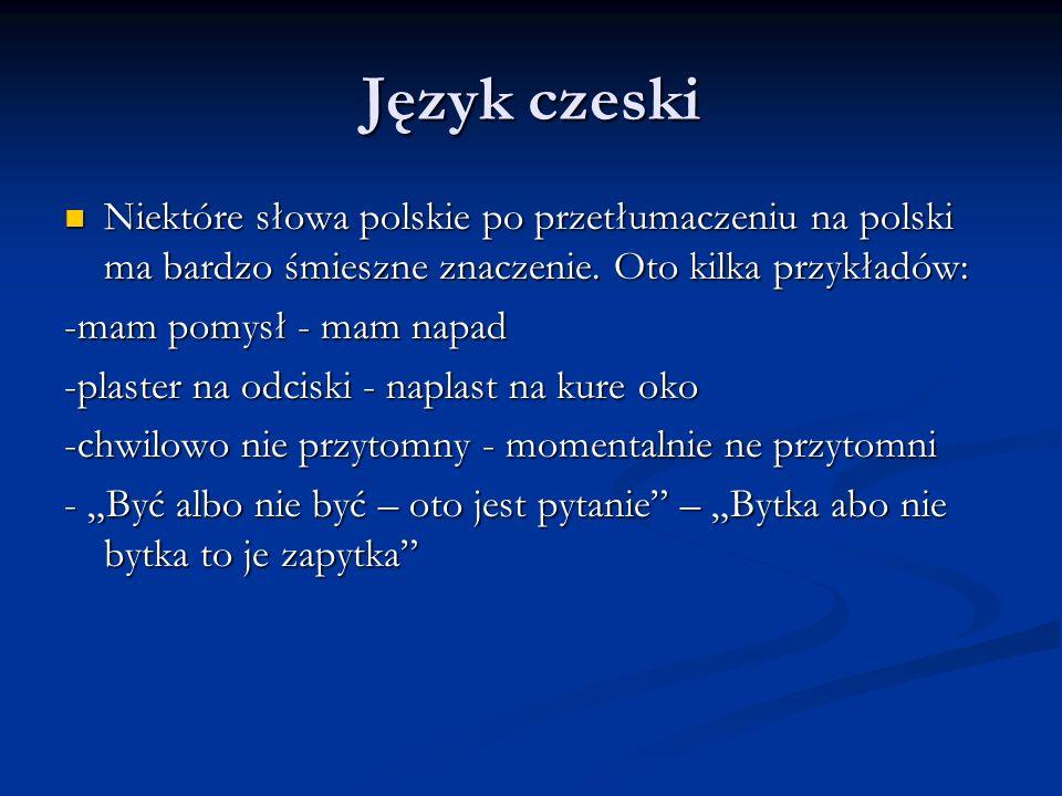 Język czeski Niektóre słowa polskie po przetłumaczeniu na polski ma bardzo śmieszne znaczenie. Oto kilka przykładów: