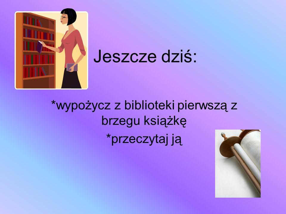 *wypożycz z biblioteki pierwszą z brzegu książkę *przeczytaj ją