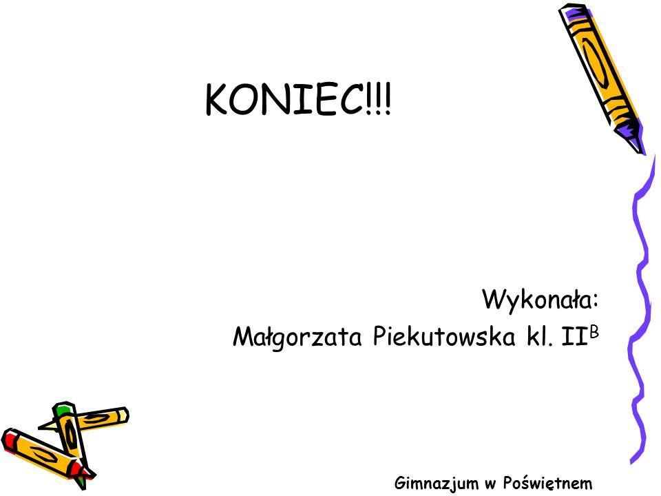 KONIEC!!! Wykonała: Małgorzata Piekutowska kl. IIB