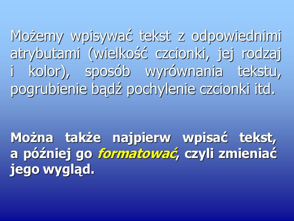 Możemy wpisywać tekst z odpowiednimi atrybutami (wielkość czcionki, jej rodzaj i kolor), sposób wyrównania tekstu, pogrubienie bądź pochylenie czcionki itd.