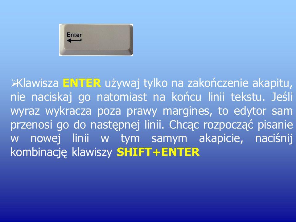 Klawisza ENTER używaj tylko na zakończenie akapitu, nie naciskaj go natomiast na końcu linii tekstu.