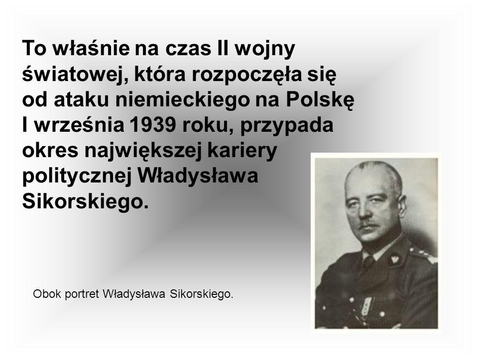 To właśnie na czas II wojny światowej, która rozpoczęła się od ataku niemieckiego na Polskę I września 1939 roku, przypada okres największej kariery politycznej Władysława Sikorskiego.