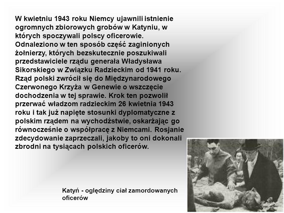 W kwietniu 1943 roku Niemcy ujawnili istnienie ogromnych zbiorowych grobów w Katyniu, w których spoczywali polscy oficerowie. Odnaleziono w ten sposób część zaginionych żołnierzy, których bezskutecznie poszukiwali przedstawiciele rządu generała Władysława Sikorskiego w Związku Radzieckim od 1941 roku. Rząd polski zwrócił się do Międzynarodowego Czerwonego Krzyża w Genewie o wszczęcie dochodzenia w tej sprawie. Krok ten pozwolił przerwać władzom radzieckim 26 kwietnia 1943 roku i tak już napięte stosunki dyplomatyczne z polskim rządem na wychodźstwie, oskarżając go równocześnie o współpracę z Niemcami. Rosjanie zdecydowanie zaprzeczali, jakoby to oni dokonali zbrodni na tysiącach polskich oficerów.