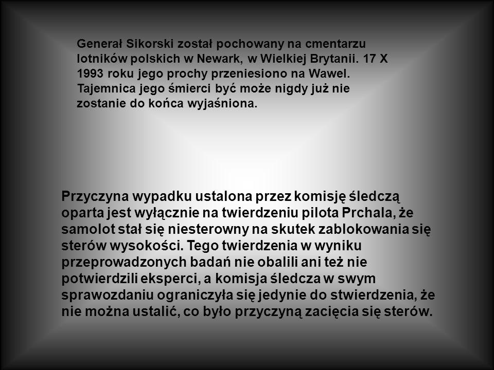 Generał Sikorski został pochowany na cmentarzu lotników polskich w Newark, w Wielkiej Brytanii. 17 X 1993 roku jego prochy przeniesiono na Wawel. Tajemnica jego śmierci być może nigdy już nie zostanie do końca wyjaśniona.