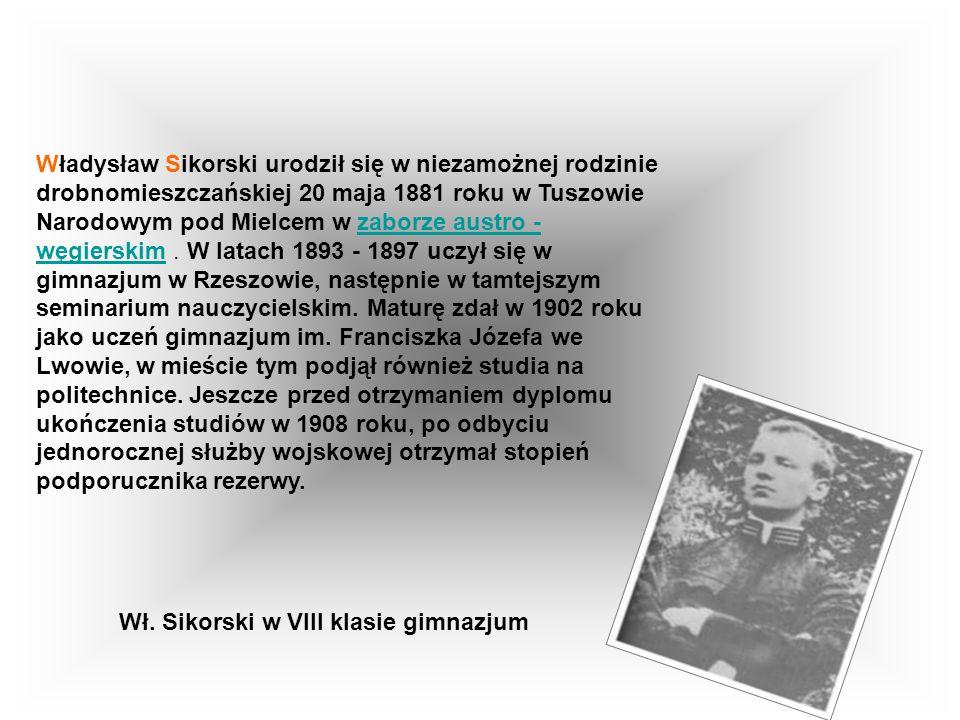 Władysław Sikorski urodził się w niezamożnej rodzinie drobnomieszczańskiej 20 maja 1881 roku w Tuszowie Narodowym pod Mielcem w zaborze austro - węgierskim . W latach 1893 - 1897 uczył się w gimnazjum w Rzeszowie, następnie w tamtejszym seminarium nauczycielskim. Maturę zdał w 1902 roku jako uczeń gimnazjum im. Franciszka Józefa we Lwowie, w mieście tym podjął również studia na politechnice. Jeszcze przed otrzymaniem dyplomu ukończenia studiów w 1908 roku, po odbyciu jednorocznej służby wojskowej otrzymał stopień podporucznika rezerwy.