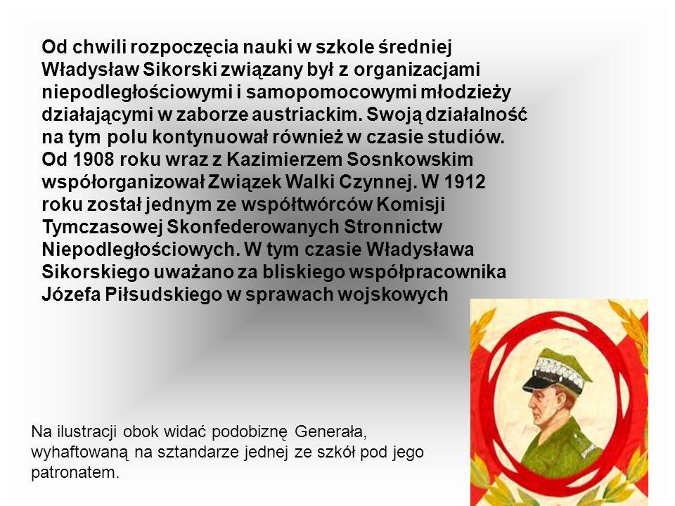 Od chwili rozpoczęcia nauki w szkole średniej Władysław Sikorski związany był z organizacjami niepodległościowymi i samopomocowymi młodzieży działającymi w zaborze austriackim. Swoją działalność na tym polu kontynuował również w czasie studiów. Od 1908 roku wraz z Kazimierzem Sosnkowskim współorganizował Związek Walki Czynnej. W 1912 roku został jednym ze współtwórców Komisji Tymczasowej Skonfederowanych Stronnictw Niepodległościowych. W tym czasie Władysława Sikorskiego uważano za bliskiego współpracownika Józefa Piłsudskiego w sprawach wojskowych