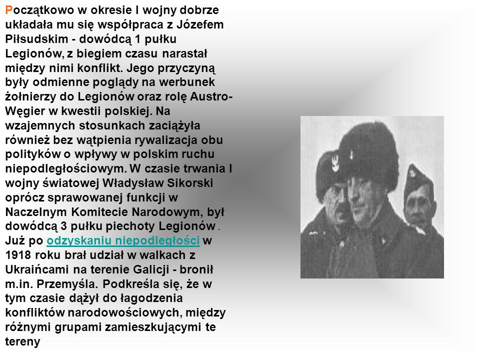 Początkowo w okresie I wojny dobrze układała mu się współpraca z Józefem Piłsudskim - dowódcą 1 pułku Legionów, z biegiem czasu narastał między nimi konflikt.