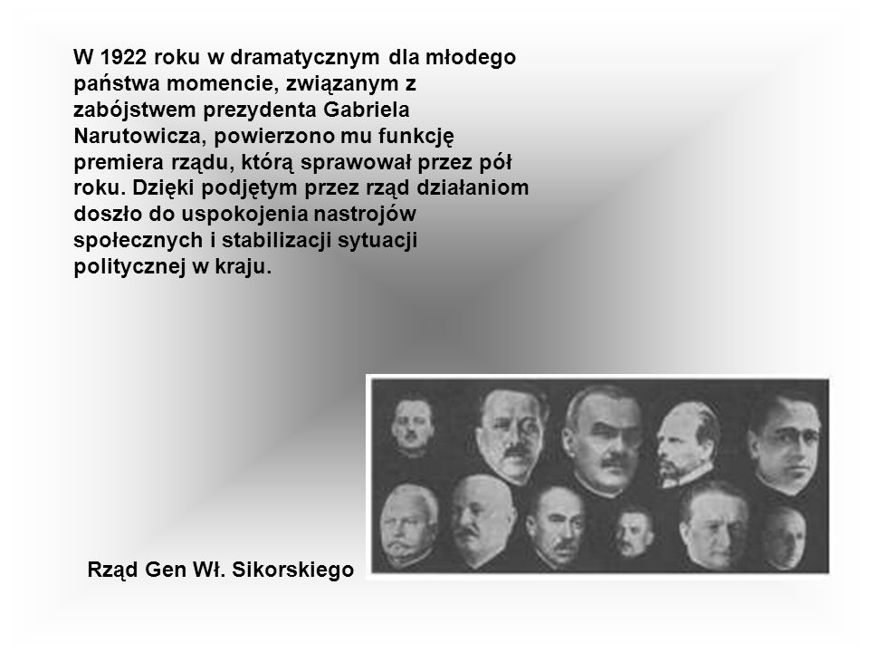 W 1922 roku w dramatycznym dla młodego państwa momencie, związanym z zabójstwem prezydenta Gabriela Narutowicza, powierzono mu funkcję premiera rządu, którą sprawował przez pół roku. Dzięki podjętym przez rząd działaniom doszło do uspokojenia nastrojów społecznych i stabilizacji sytuacji politycznej w kraju.