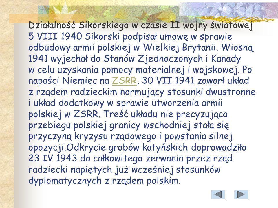 Działalność Sikorskiego w czasie II wojny światowej 5 VIII 1940 Sikorski podpisał umowę w sprawie odbudowy armii polskiej w Wielkiej Brytanii.