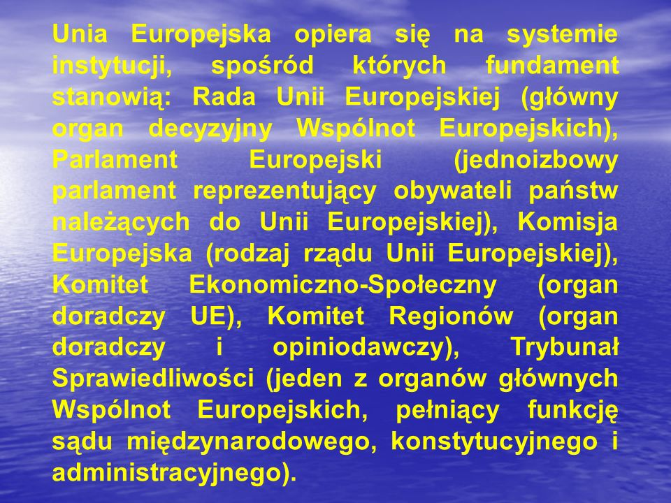 Unia Europejska opiera się na systemie instytucji, spośród których fundament stanowią: Rada Unii Europejskiej (główny organ decyzyjny Wspólnot Europejskich), Parlament Europejski (jednoizbowy parlament reprezentujący obywateli państw należących do Unii Europejskiej), Komisja Europejska (rodzaj rządu Unii Europejskiej), Komitet Ekonomiczno-Społeczny (organ doradczy UE), Komitet Regionów (organ doradczy i opiniodawczy), Trybunał Sprawiedliwości (jeden z organów głównych Wspólnot Europejskich, pełniący funkcję sądu międzynarodowego, konstytucyjnego i administracyjnego).