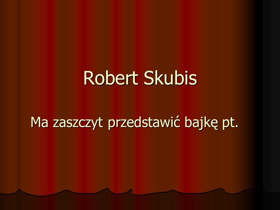 Robert Skubis Ma zaszczyt przedstawić bajkę pt.