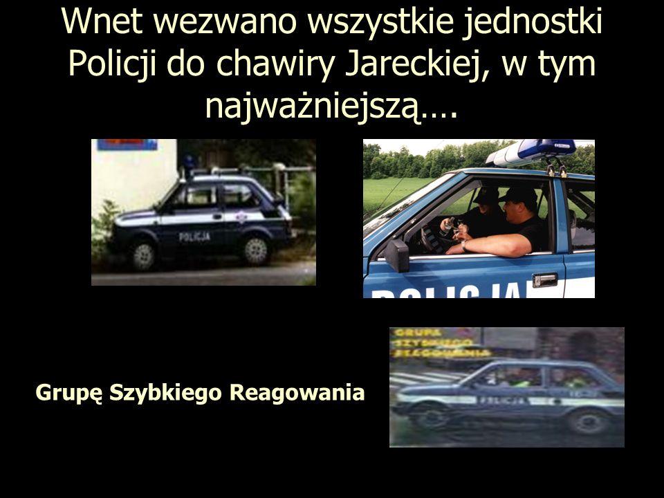 Wnet wezwano wszystkie jednostki Policji do chawiry Jareckiej, w tym najważniejszą….
