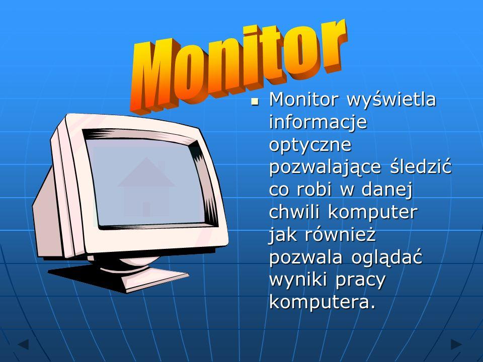 Monitor Monitor wyświetla informacje optyczne pozwalające śledzić co robi w danej chwili komputer jak również pozwala oglądać wyniki pracy komputera.