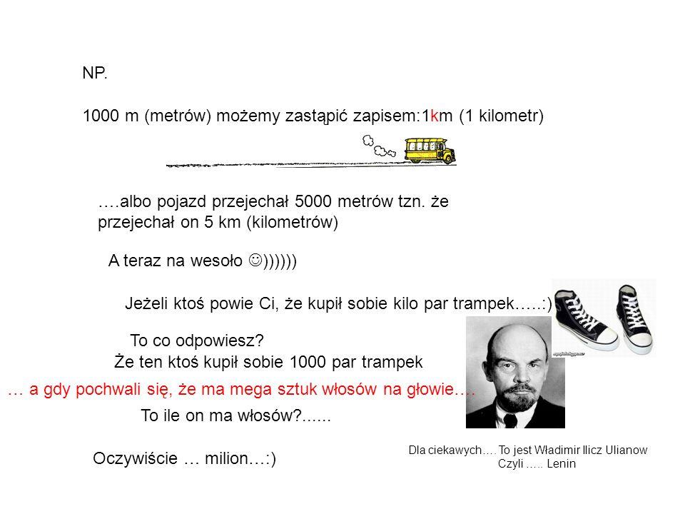 1000 m (metrów) możemy zastąpić zapisem:1km (1 kilometr)