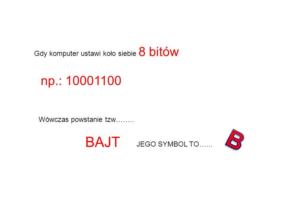B BAJT np.: 10001100 Gdy komputer ustawi koło siebie 8 bitów