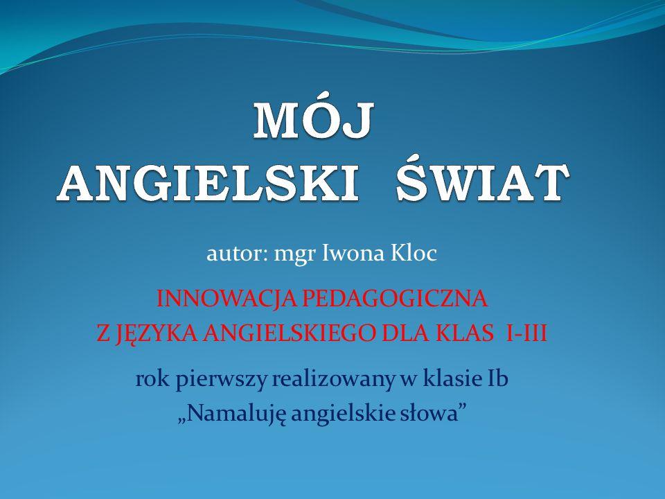 MÓJ ANGIELSKI ŚWIAT autor: mgr Iwona Kloc INNOWACJA PEDAGOGICZNA