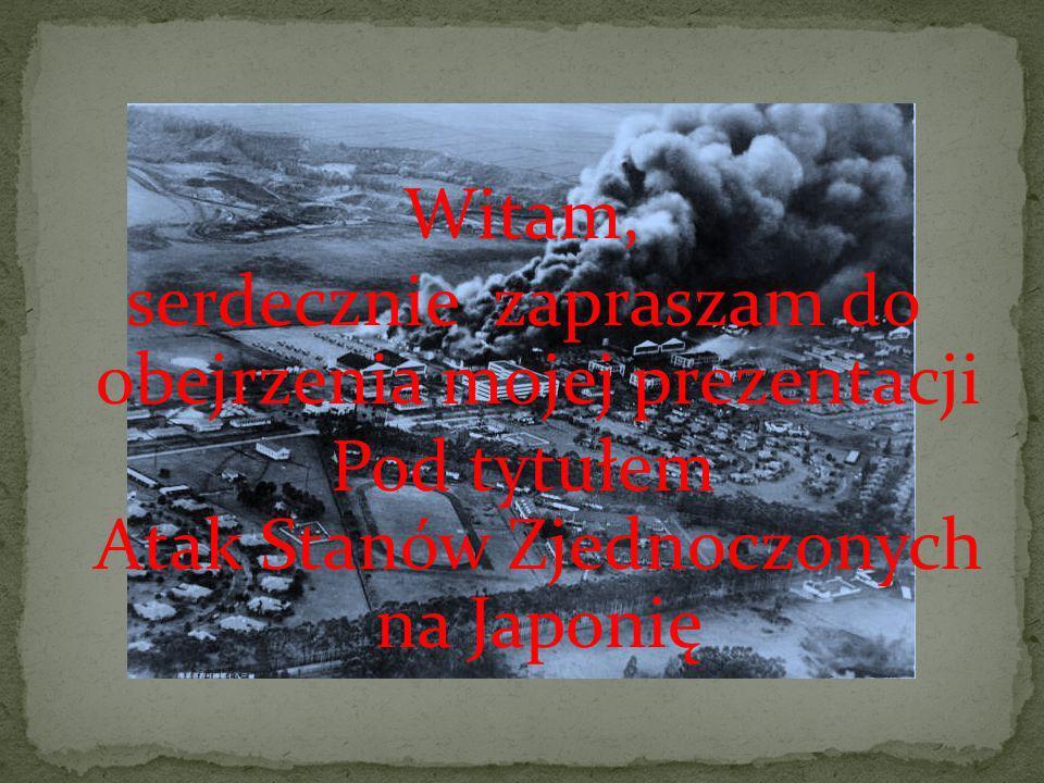 Witam, serdecznie zapraszam do obejrzenia mojej prezentacji Pod tytułem Atak Stanów Zjednoczonych na Japonię