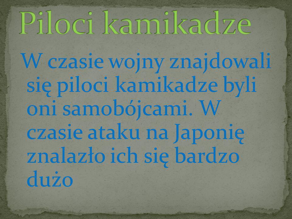Piloci kamikadze W czasie wojny znajdowali się piloci kamikadze byli oni samobójcami.