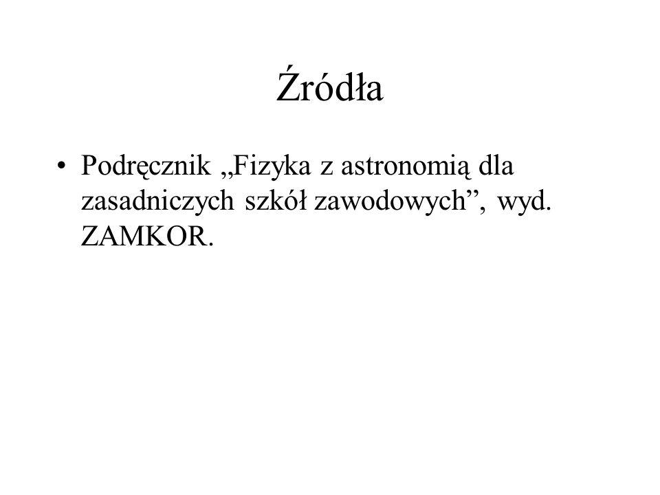 """Źródła Podręcznik """"Fizyka z astronomią dla zasadniczych szkół zawodowych , wyd. ZAMKOR."""