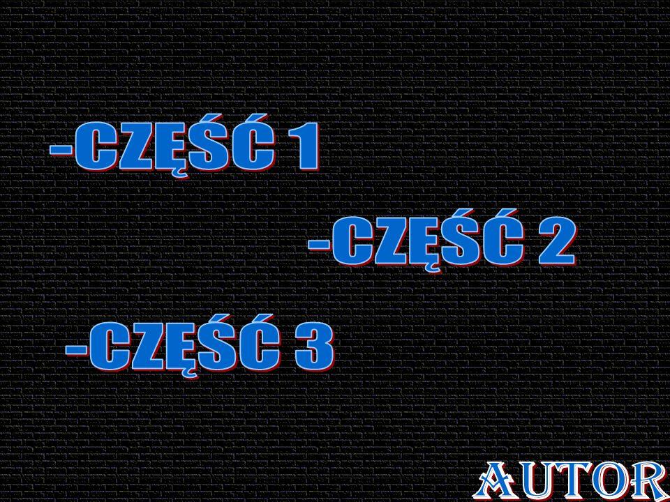 -CZĘŚĆ 1 -CZĘŚĆ 2 -CZĘŚĆ 3 AUTOR