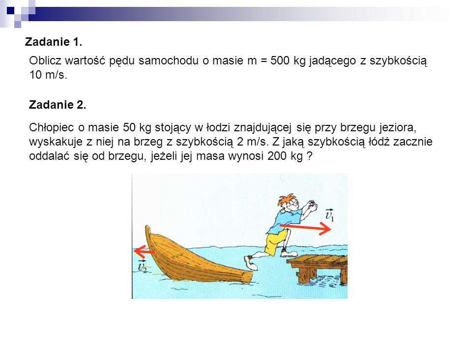 Zadanie 1. Oblicz wartość pędu samochodu o masie m = 500 kg jadącego z szybkością 10 m/s. Zadanie 2.