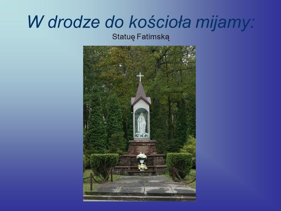 W drodze do kościoła mijamy: Statuę Fatimską