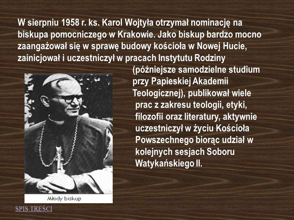 W sierpniu 1958 r. ks. Karol Wojtyła otrzymał nominację na biskupa pomocniczego w Krakowie. Jako biskup bardzo mocno zaangażował się w sprawę budowy kościoła w Nowej Hucie, zainicjował i uczestniczył w pracach Instytutu Rodziny (późniejsze samodzielne studium przy Papieskiej Akademii Teologicznej), publikował wiele prac z zakresu teologii, etyki, filozofii oraz literatury, aktywnie uczestniczył w życiu Kościoła Powszechnego biorąc udział w kolejnych sesjach Soboru Watykańskiego II.