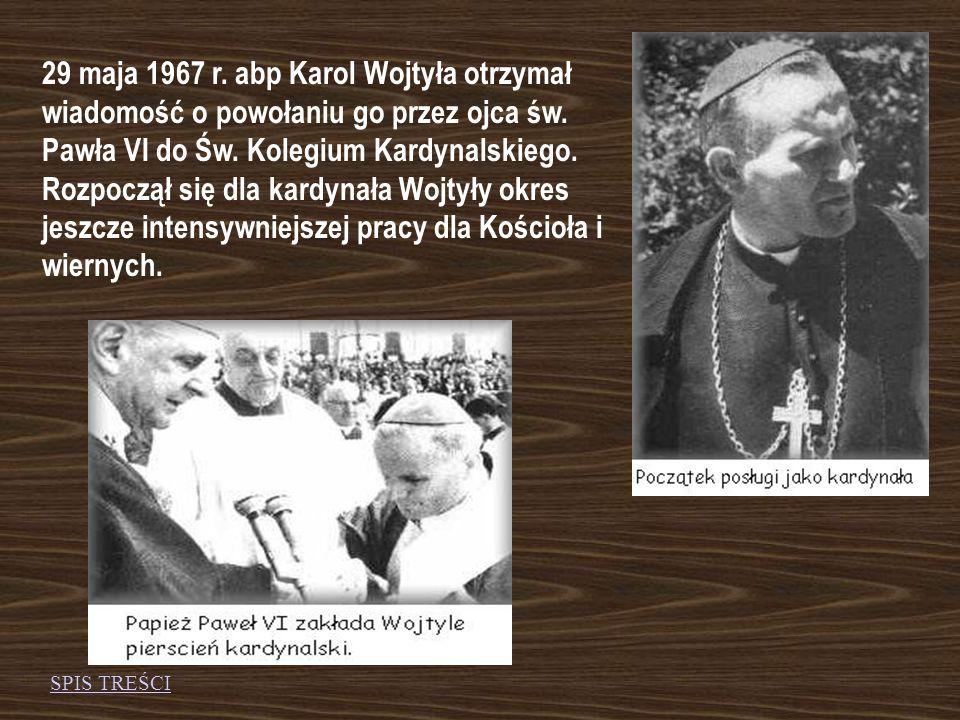 29 maja 1967 r. abp Karol Wojtyła otrzymał wiadomość o powołaniu go przez ojca św. Pawła VI do Św. Kolegium Kardynalskiego. Rozpoczął się dla kardynała Wojtyły okres jeszcze intensywniejszej pracy dla Kościoła i wiernych.