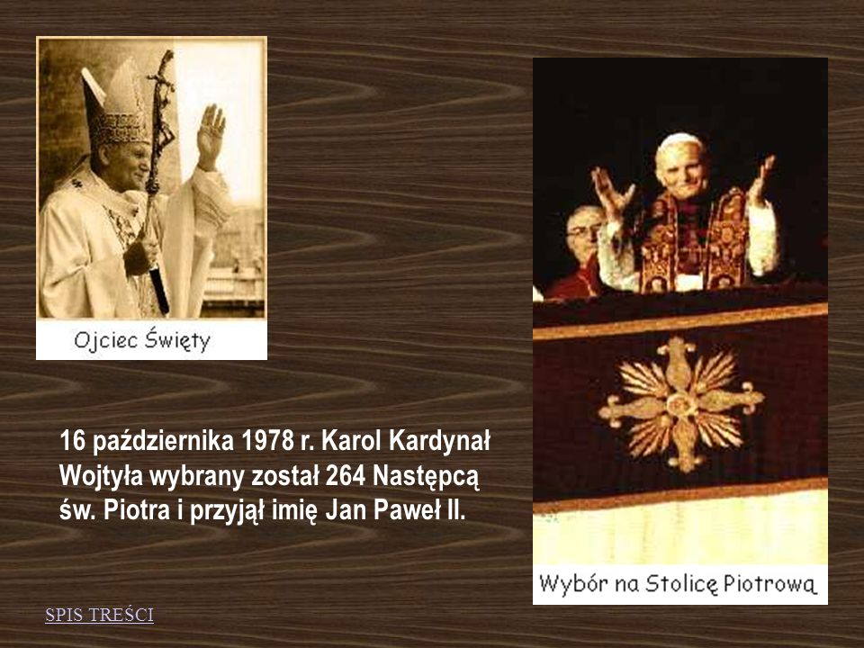 16 października 1978 r. Karol Kardynał Wojtyła wybrany został 264 Następcą św. Piotra i przyjął imię Jan Paweł II.