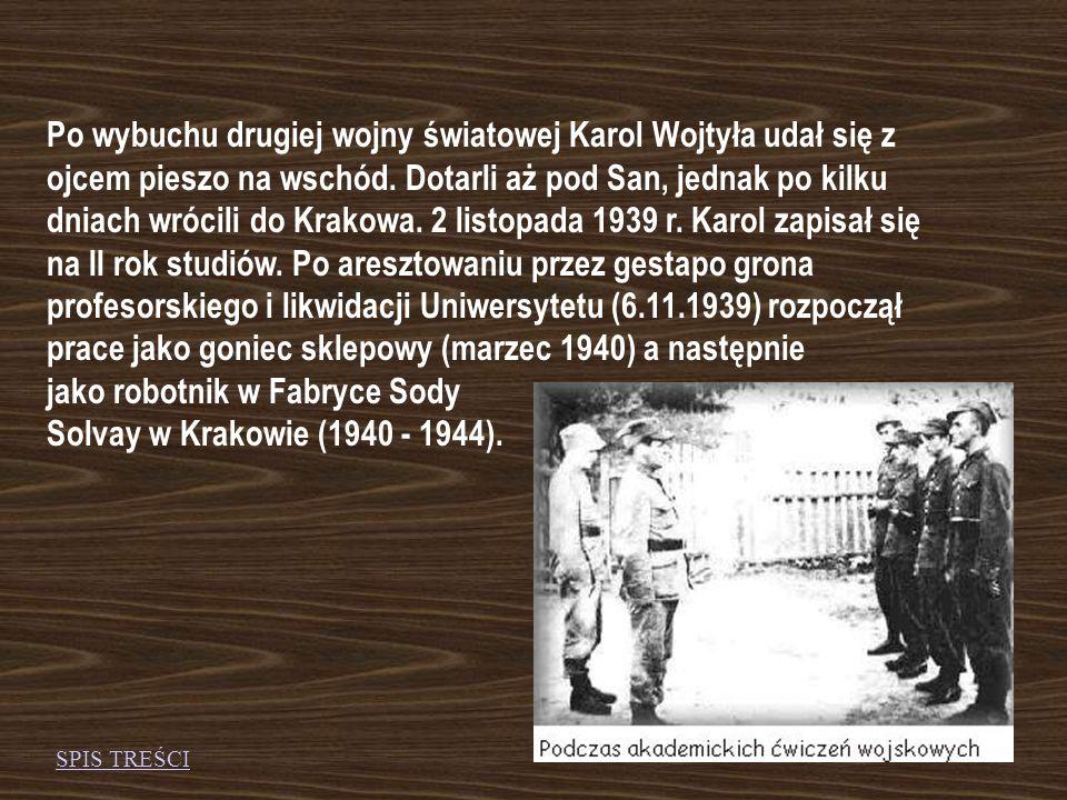 Po wybuchu drugiej wojny światowej Karol Wojtyła udał się z ojcem pieszo na wschód. Dotarli aż pod San, jednak po kilku dniach wrócili do Krakowa. 2 listopada 1939 r. Karol zapisał się na II rok studiów. Po aresztowaniu przez gestapo grona profesorskiego i likwidacji Uniwersytetu (6.11.1939) rozpoczął prace jako goniec sklepowy (marzec 1940) a następnie jako robotnik w Fabryce Sody Solvay w Krakowie (1940 - 1944).