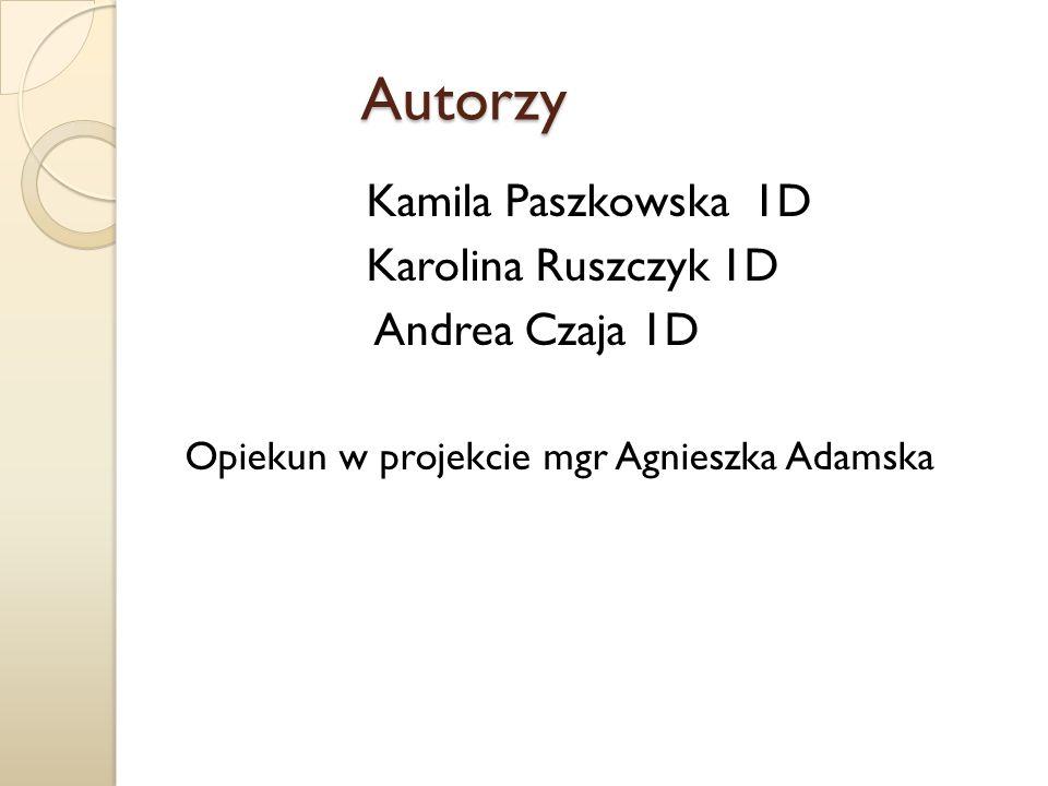 Autorzy Kamila Paszkowska 1D Karolina Ruszczyk 1D Andrea Czaja 1D