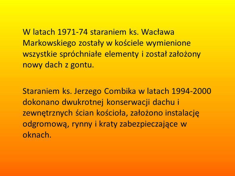 W latach 1971-74 staraniem ks. Wacława Markowskiego zostały w kościele wymienione wszystkie spróchniałe elementy i został założony nowy dach z gontu.