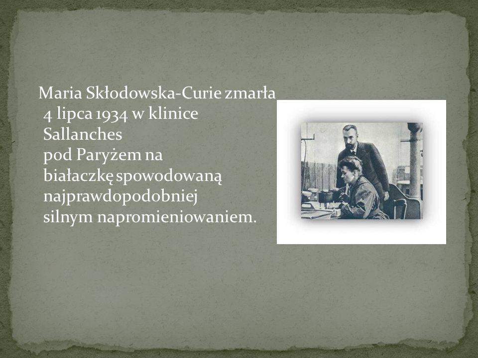 Maria Skłodowska-Curie zmarła 4 lipca 1934 w klinice Sallanches pod Paryżem na białaczkę spowodowaną najprawdopodobniej silnym napromieniowaniem.