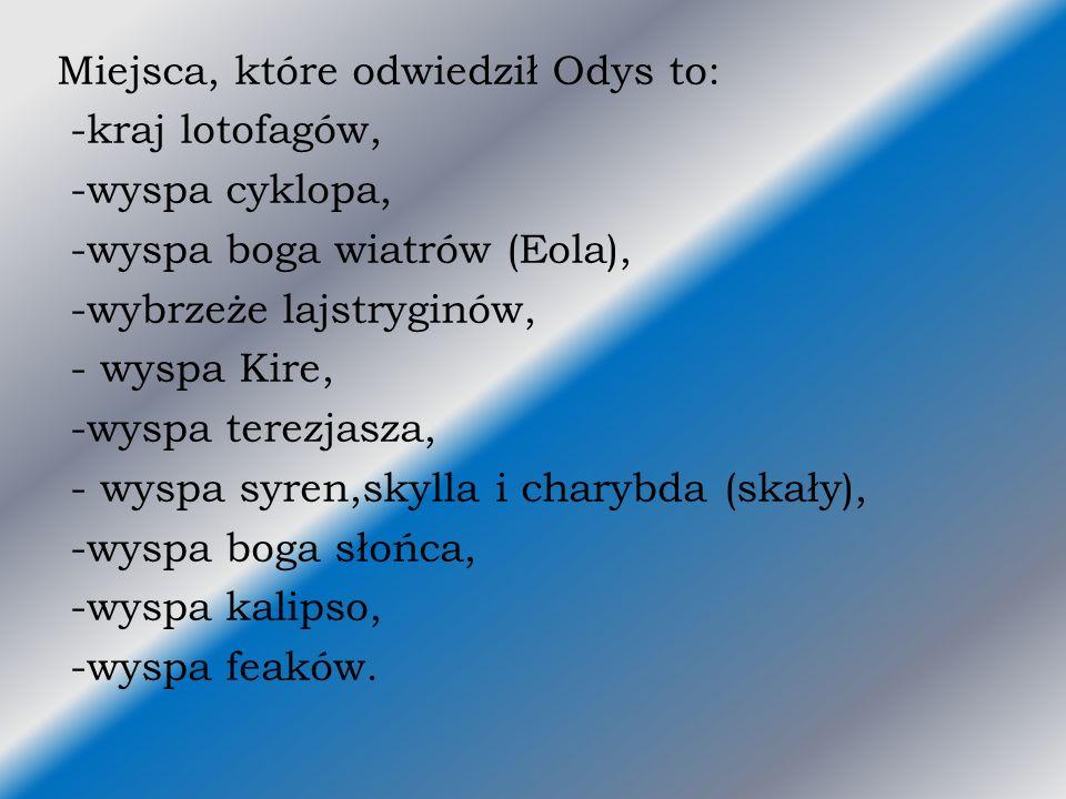Miejsca, które odwiedził Odys to: -kraj lotofagów, -wyspa cyklopa, -wyspa boga wiatrów (Eola), -wybrzeże lajstryginów, - wyspa Kire, -wyspa terezjasza, - wyspa syren,skylla i charybda (skały), -wyspa boga słońca, -wyspa kalipso, -wyspa feaków.