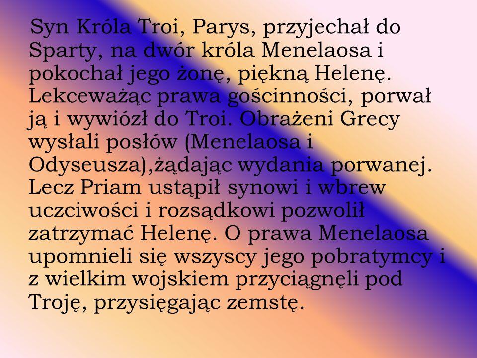Syn Króla Troi, Parys, przyjechał do Sparty, na dwór króla Menelaosa i pokochał jego żonę, piękną Helenę.