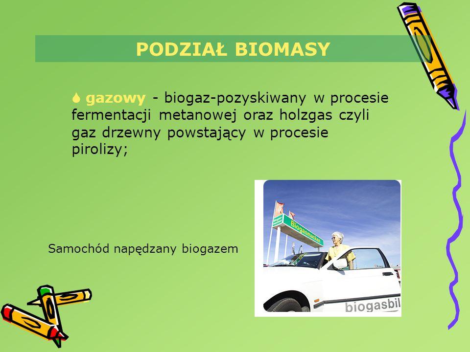 PODZIAŁ BIOMASY  gazowy - biogaz-pozyskiwany w procesie fermentacji metanowej oraz holzgas czyli gaz drzewny powstający w procesie pirolizy;