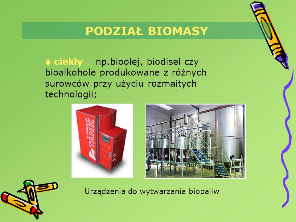 PODZIAŁ BIOMASY  ciekły – np.bioolej, biodisel czy bioalkohole produkowane z różnych surowców przy użyciu rozmaitych technologii;