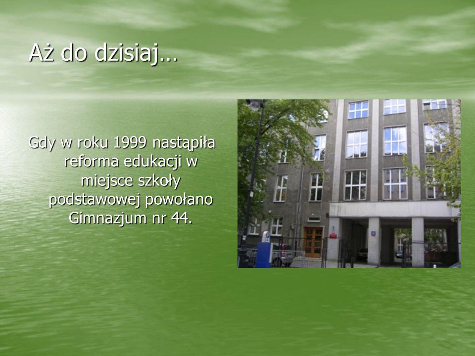 Aż do dzisiaj… Gdy w roku 1999 nastąpiła reforma edukacji w miejsce szkoły podstawowej powołano Gimnazjum nr 44.