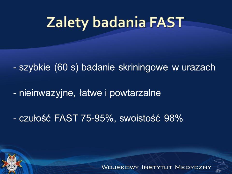 Zalety badania FAST - szybkie (60 s) badanie skriningowe w urazach - nieinwazyjne, łatwe i powtarzalne - czułość FAST 75-95%, swoistość 98%