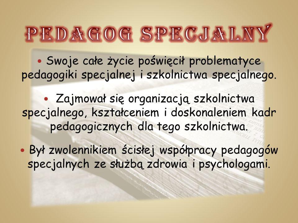 PEDAGOG SPECJALNY Swoje całe życie poświęcił problematyce pedagogiki specjalnej i szkolnictwa specjalnego.